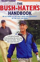 The Bush hater's handbook : an A-Z guide to the most apalling presidency of the past 100 years