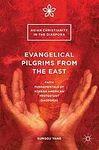 Evangelical pilgrims from the East : faith fundamentals of Korean American Protestant diasporas