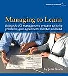 Managing to learn : using the A3 management process to solve problems, gain agreement, mentor and lead