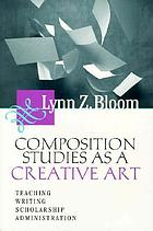 Composition studies as a creative art : teaching, writing, scholarship, administration