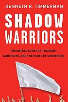 Shadow warriors : the untold story of traitors, saboteurs, and the party of surrender