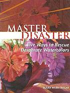 Master disaster : five ways to rescue desperate watercolors