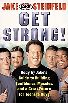 Get strong : Body by Jake's guide to building confidence, muscles, and a great future for teenage guys