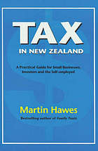 Tax in New Zealand : a practical guide for small businesses, investors and the self-employed