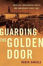 Guarding the golden door : American immigration policy and immigrants since 1882