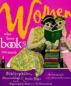 Women who love books too much : bibliophiles, bluestockings & prolific pens from the Algonquin Hotel to the Ya-Ya sisterhood
