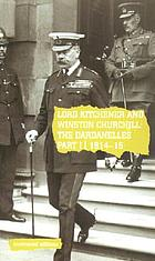 Lord Kitchener and Winston Churchill : the Dardanelles Commission, Part I, 1914-15.