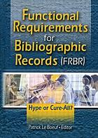 Functional requirements for bibliographic records (FRBR) : hype or cure-all?