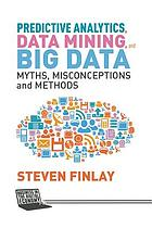 Predictive analytics, data mining and big data : myths, misconceptions and methods