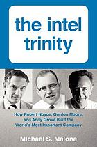 The Intel trinity : how Robert Noyce, Gordon Moore, and Andy Grove built the world's most important company