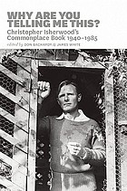 Why are you telling me this? : Christopher Isherwood's commonplace book, 1940-1945