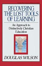 Recovering the lost tools of learning : an approach to distinctively Christian education