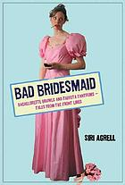 Bad bridesmaid : bachelorette brawls and taffeta tantrums : tales from the front lines