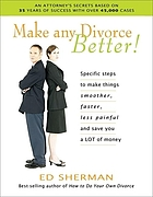 Make any divorce better! : specific steps to make things smoother, faster, less painful and save you a lot of money