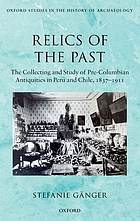 Relics of the past : the collecting and study of pre-Columbian antiquities in Peru and Chile, 1837-1911