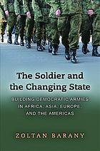 The soldier and the changing state : building democratic armies in Africa, Asia, Europe, and the Americas