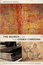 The search for the Codex Cardona : on the trail of a sixteenth century mexican treasure