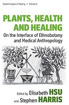Plants, health and healing : on the interface of ethnobotany and medical anthropology