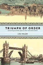 The triumph of order : democracy & public space in New York and London