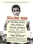 Selling War : the Role of the Mass Media in Hostile Conflicts from World War I to the