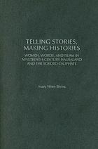 Telling stories, making histories : women, words, and Islam in nineteenth-century Hausaland and the Sokoto Caliphate