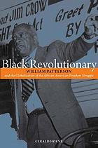 Black revolutionary : William Patterson and the globalization of the African American freedom struggle