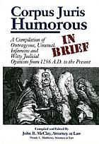 Corpus juris humorous in brief : a compilation of outrageous, unusual, infamous, and witty judicial opinions from 1256 A.D. to the present