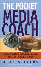 The pocket media coach : the handy guide to getting your message across on TV, radio or in print
