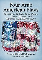 Four Arab American Plays : works by Leila Buck, Jamil Khoury, Yussef El Guindi, and Lameece Issaq & Jacob Kader