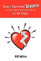 How I survived divorce-- in 45 days : a practical guide for surviving traumatic loss