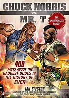 Chuck Norris vs. Mr. T : 400 facts about the baddest dudes in the history of ever
