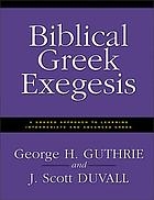 Biblical Greek exegesis : a graded approach to learning intermediate and advanced Greek