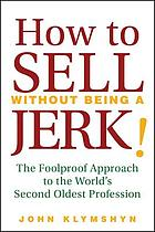 How to sell without being a jerk! : the foolproof approach to the world's second oldest profession
