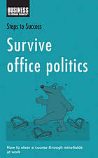 Survive office politics : how to steer a course through minefields at work.