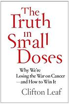 The truth in small doses : why we're losing the war on cancer--and how to win it