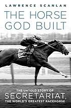 The horse God built : the untold story of Secretariat, the world's greatest racehorse