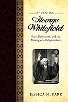 Inventing George Whitefield : race, revivalism, and the making of a religious icon