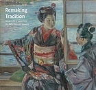 Remaking tradition : modern art of Japan from the Tokyo National Museum