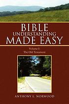 Bible understanding made easy. Volume I, The Old Testament