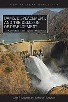 Dams, displacement, and the delusion of development : Cahora Bassa and its legacies in Mozambique, 1965/2007