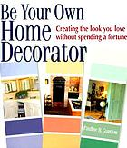 Be your own home decorator : creating the look you love without spending a fortune