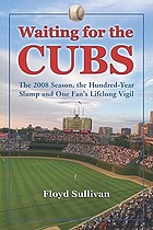 Waiting for the Cubs : the 2008 season, the hundred-year slump and one fan's lifelong vigil