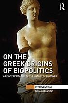 On the Greek origins of biopolitics : a reinterpretation of the history of biopower