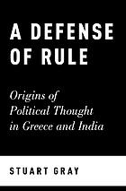 A defense of rule : origins of political thought in Greece and India