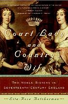 Court lady and country wife : two noble sisters in seventeenth-century England