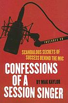 Confessions of a session singer : scandalous secrets of success behind the mic : get inside the head of one of the music industry's most successful session singers