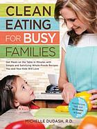 Clean eating for busy families : get meals on the table in minutes with simple & satisfying whole-foods recipes you & your kids will love