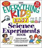The everything kids' easy science experiments book : explore the world of science through quick and fun experiments