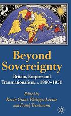 Beyond sovereignty : Britain, empire, and transnationalism, c. 1880-1950