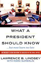 What a president should know (but most learn too late) : an insider's view on how to succeed in the Oval Office